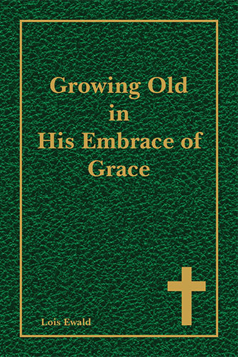 Growing Old in His Embrace of Grace by Lois Ewald